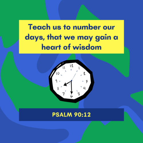 Psalm 90:12 Teach us to number our days, that we may gain a heart of wisdom.